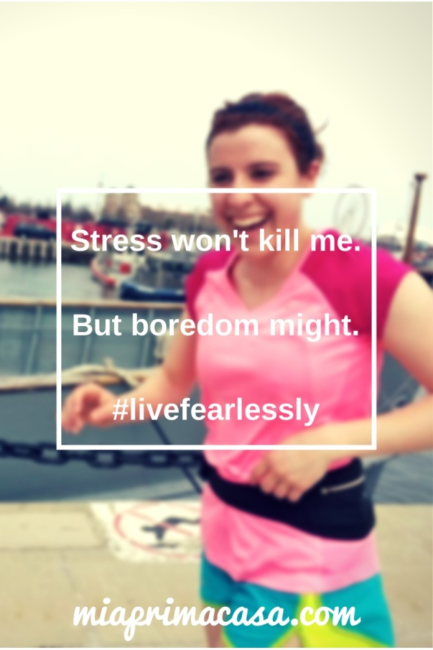 Stress won't kill me…but boredom might! #livelifefearlessly miaprimcasa.com